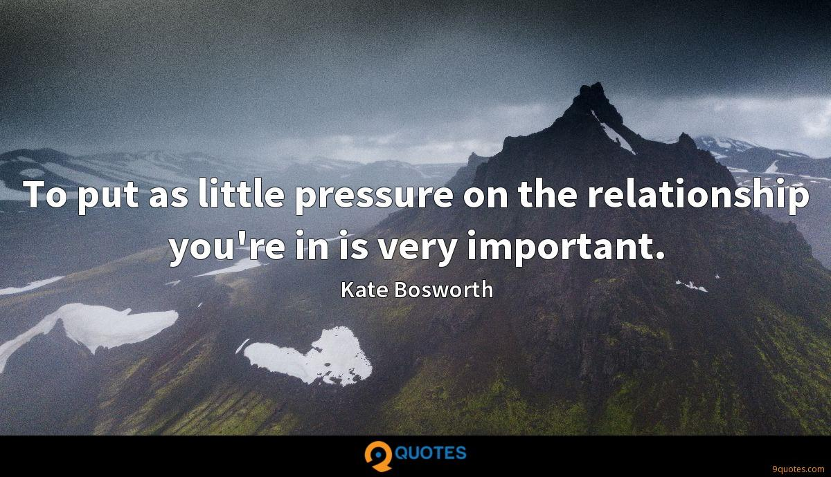 To put as little pressure on the relationship you're in is very important.