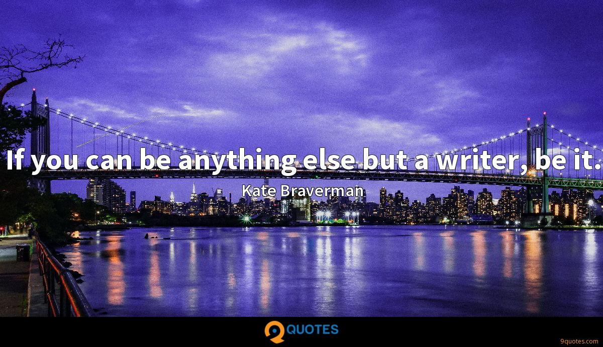 If you can be anything else but a writer, be it.