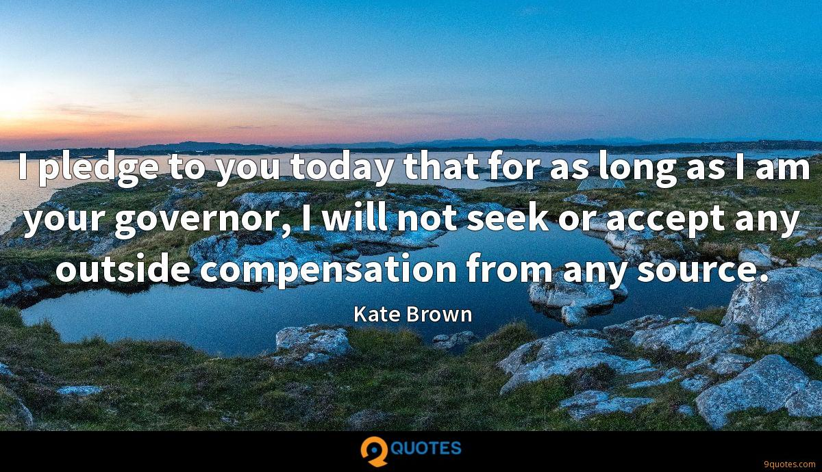 I pledge to you today that for as long as I am your governor, I will not seek or accept any outside compensation from any source.