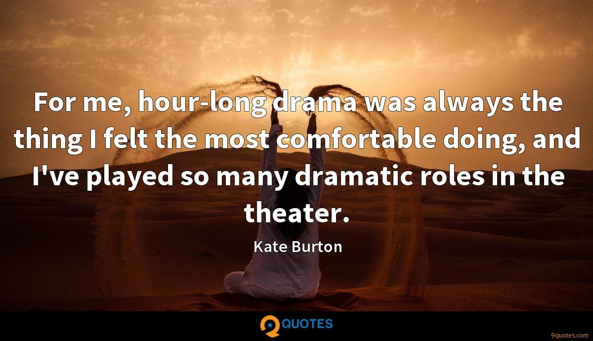 For me, hour-long drama was always the thing I felt the most comfortable doing, and I've played so many dramatic roles in the theater.