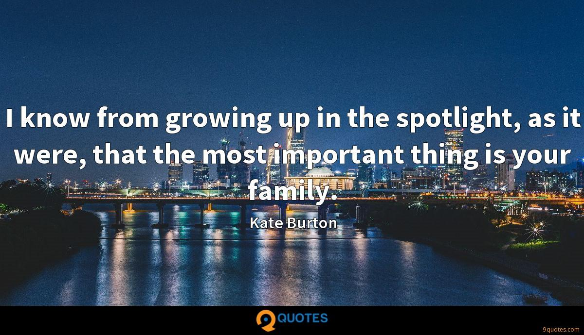 I know from growing up in the spotlight, as it were, that the most important thing is your family.