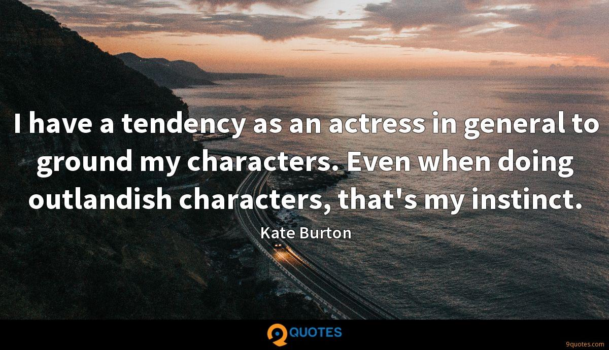 I have a tendency as an actress in general to ground my characters. Even when doing outlandish characters, that's my instinct.