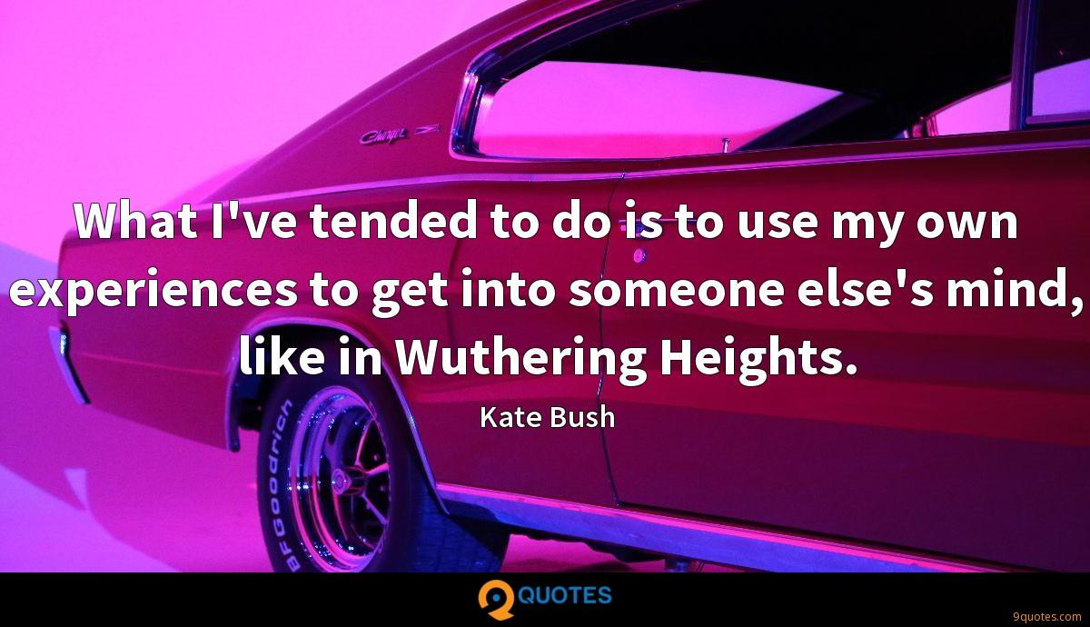 What I've tended to do is to use my own experiences to get into someone else's mind, like in Wuthering Heights.