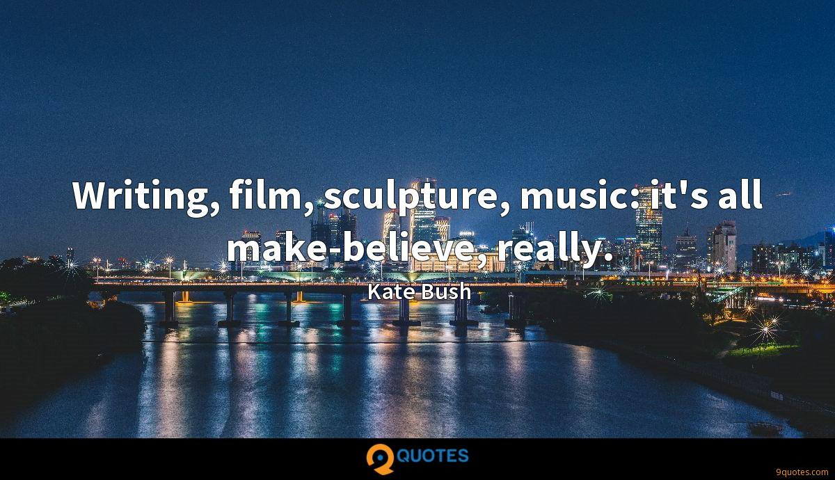 Writing, film, sculpture, music: it's all make-believe, really.