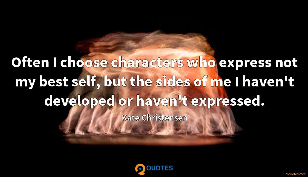 Often I choose characters who express not my best self, but the sides of me I haven't developed or haven't expressed.