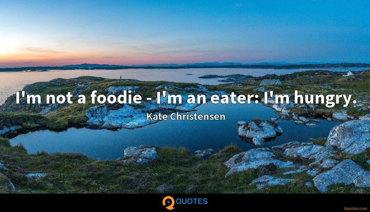 I'm not a foodie - I'm an eater: I'm hungry.