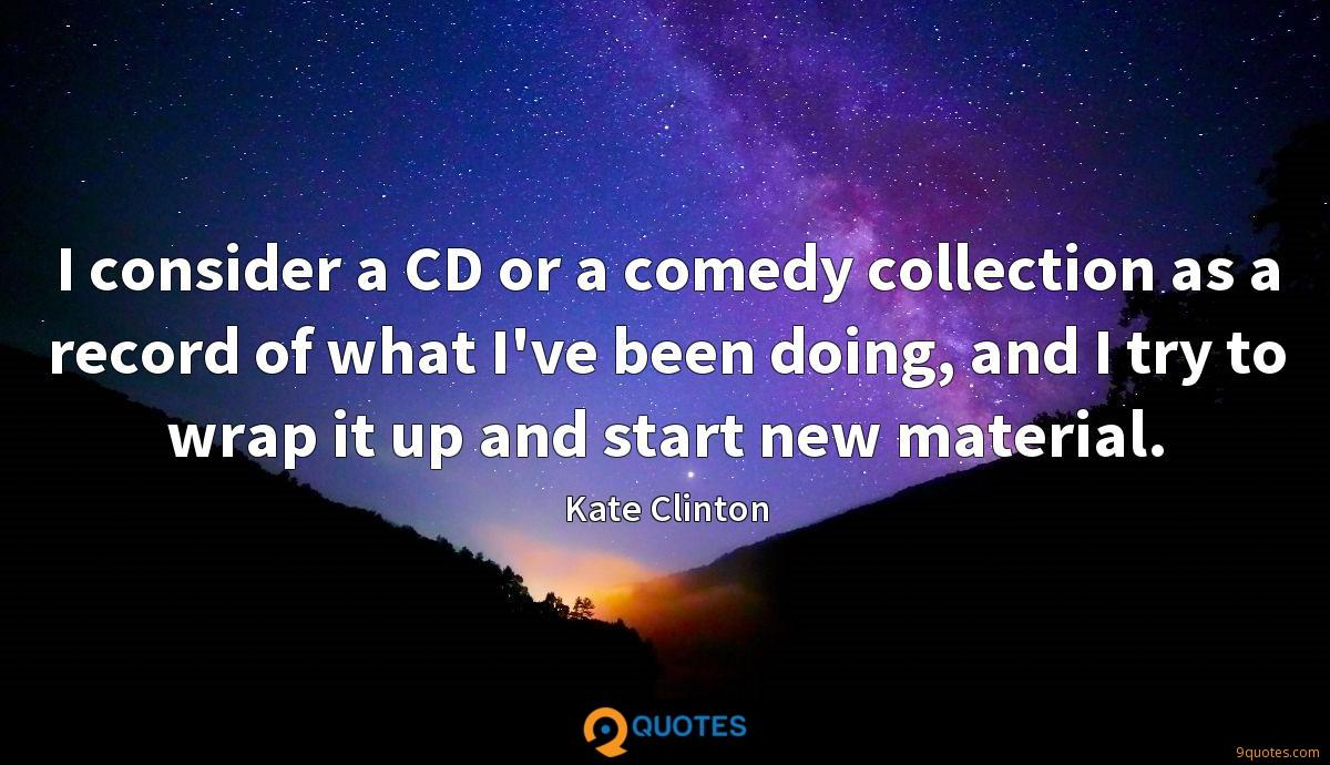 I consider a CD or a comedy collection as a record of what I've been doing, and I try to wrap it up and start new material.