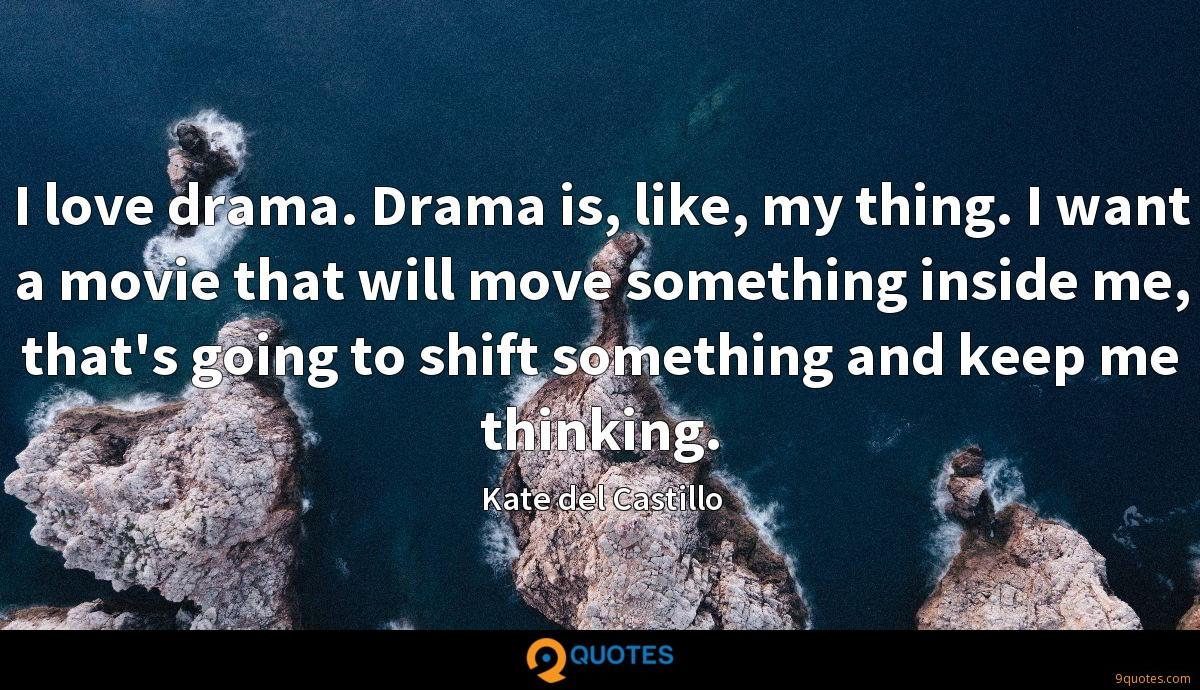I love drama. Drama is, like, my thing. I want a movie that will move something inside me, that's going to shift something and keep me thinking.