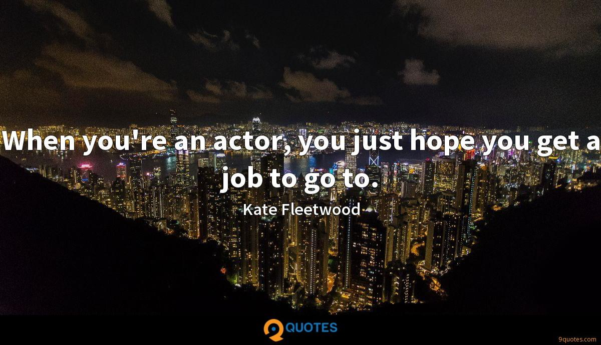 When you're an actor, you just hope you get a job to go to.