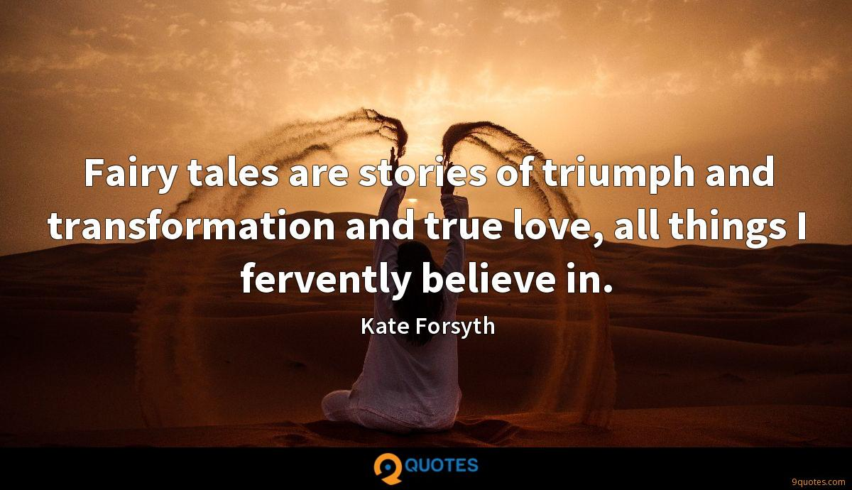 Fairy tales are stories of triumph and transformation and true love, all things I fervently believe in.