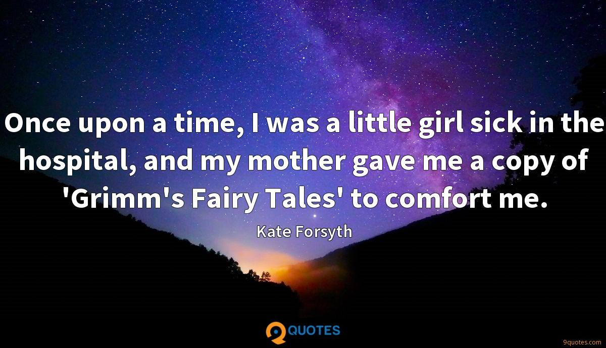 Once upon a time, I was a little girl sick in the hospital, and my mother gave me a copy of 'Grimm's Fairy Tales' to comfort me.