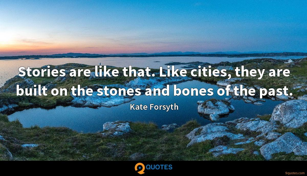 Stories are like that. Like cities, they are built on the stones and bones of the past.