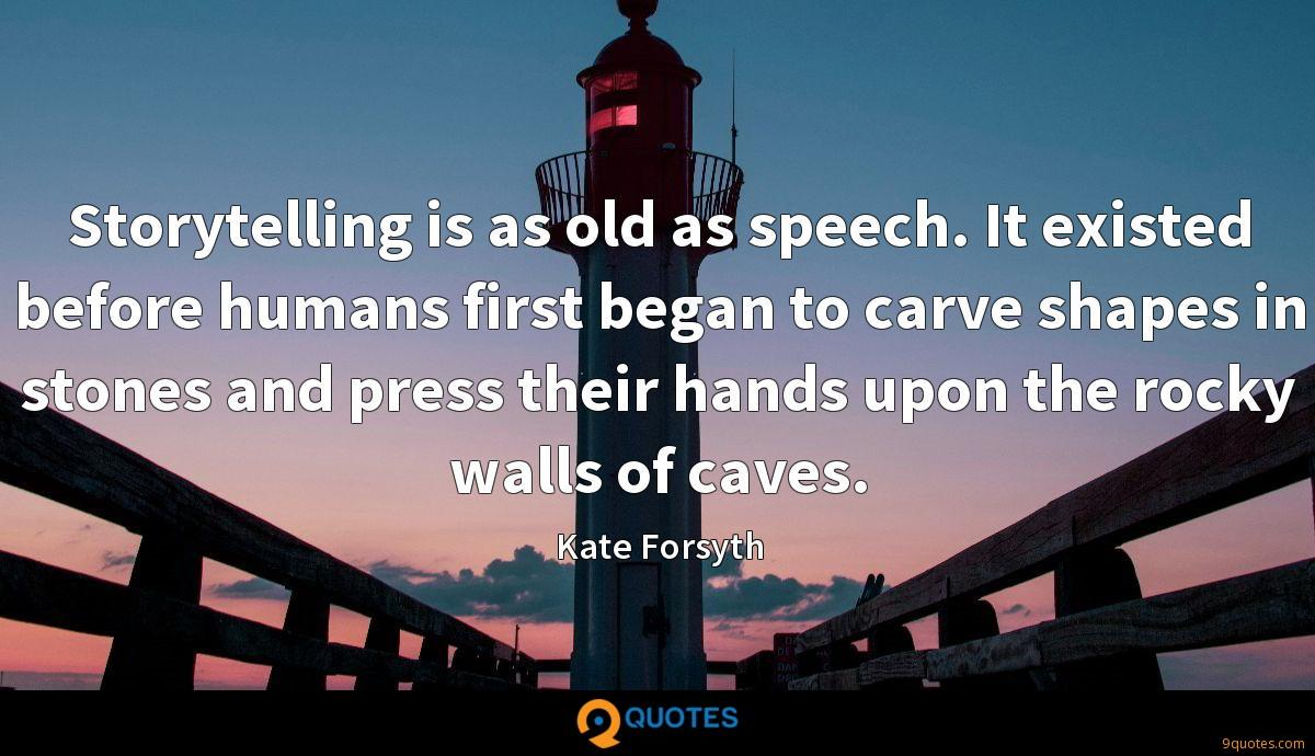 Storytelling is as old as speech. It existed before humans first began to carve shapes in stones and press their hands upon the rocky walls of caves.