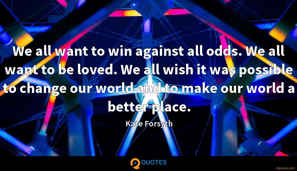 We all want to win against all odds. We all want to be loved. We all wish it was possible to change our world and to make our world a better place.