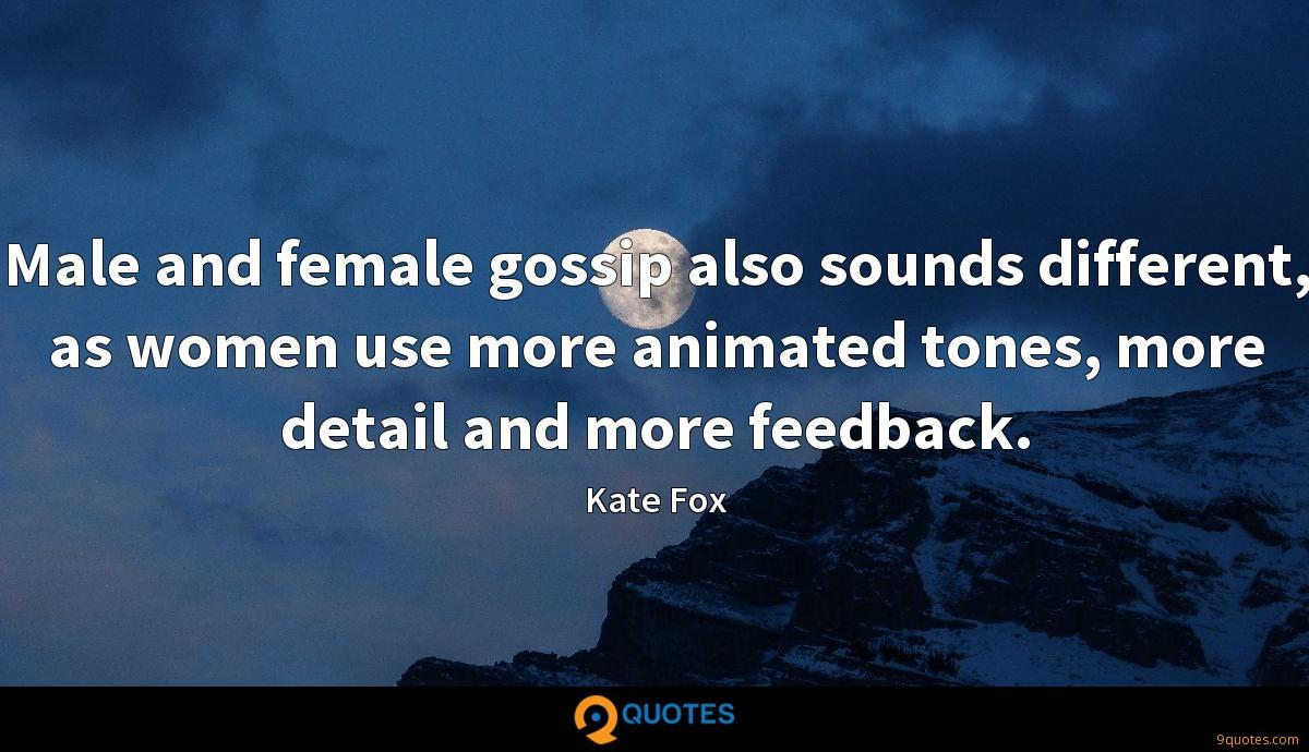 Male and female gossip also sounds different, as women use more animated tones, more detail and more feedback.