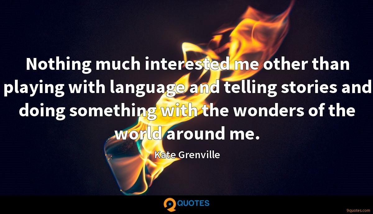 Nothing much interested me other than playing with language and telling stories and doing something with the wonders of the world around me.