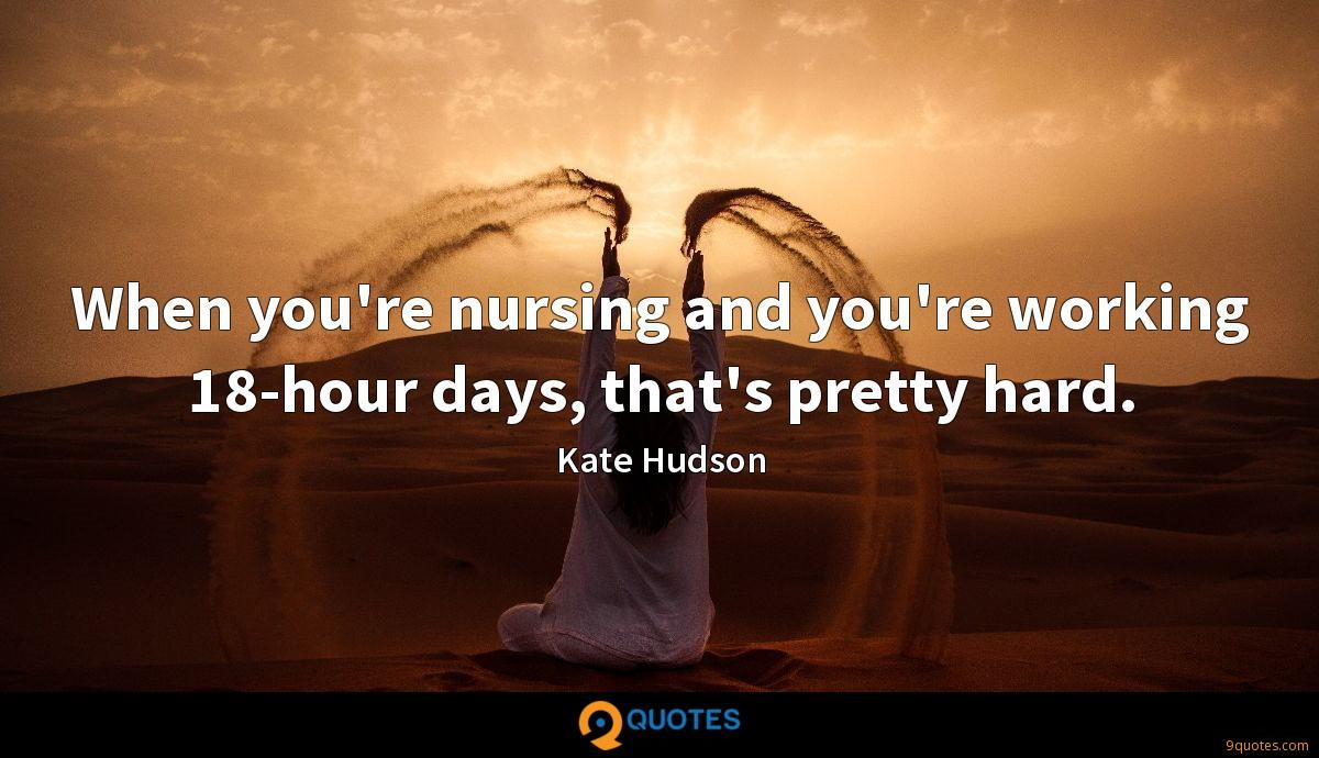 When you're nursing and you're working 18-hour days, that's pretty hard.
