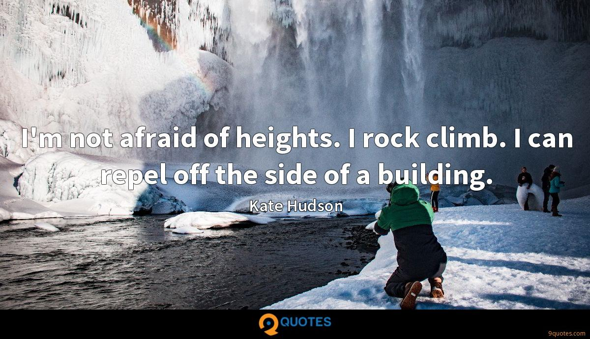 I'm not afraid of heights. I rock climb. I can repel off the side of a building.