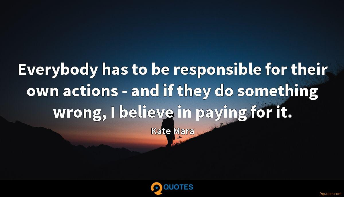 Everybody has to be responsible for their own actions - and if they do something wrong, I believe in paying for it.
