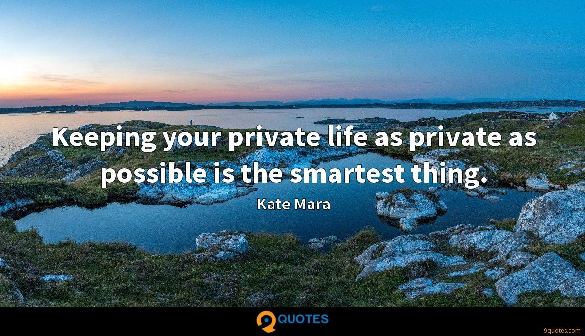 Keeping your private life as private as possible is the smartest thing.
