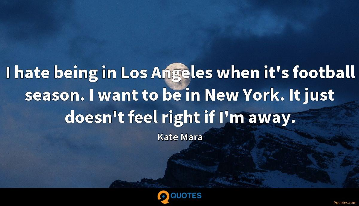 I hate being in Los Angeles when it's football season. I want to be in New York. It just doesn't feel right if I'm away.