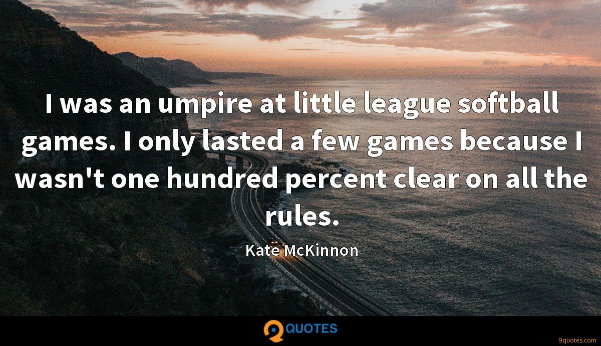 I was an umpire at little league softball games. I only lasted a few games because I wasn't one hundred percent clear on all the rules.