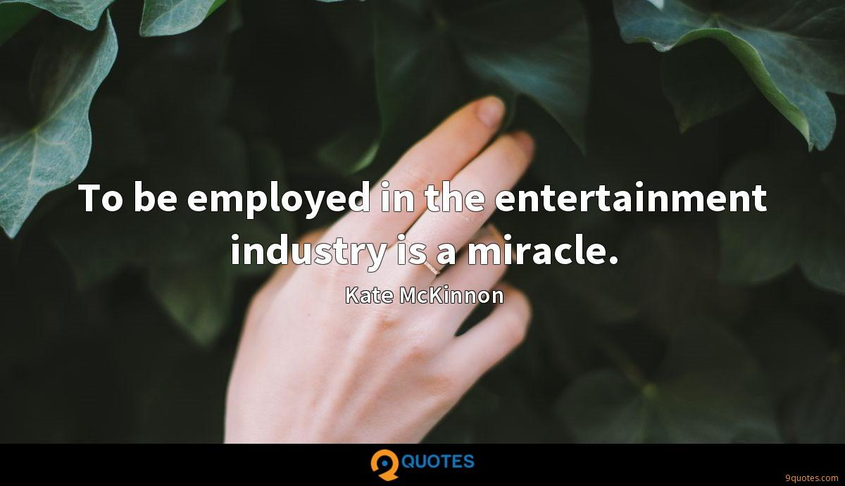 To be employed in the entertainment industry is a miracle.