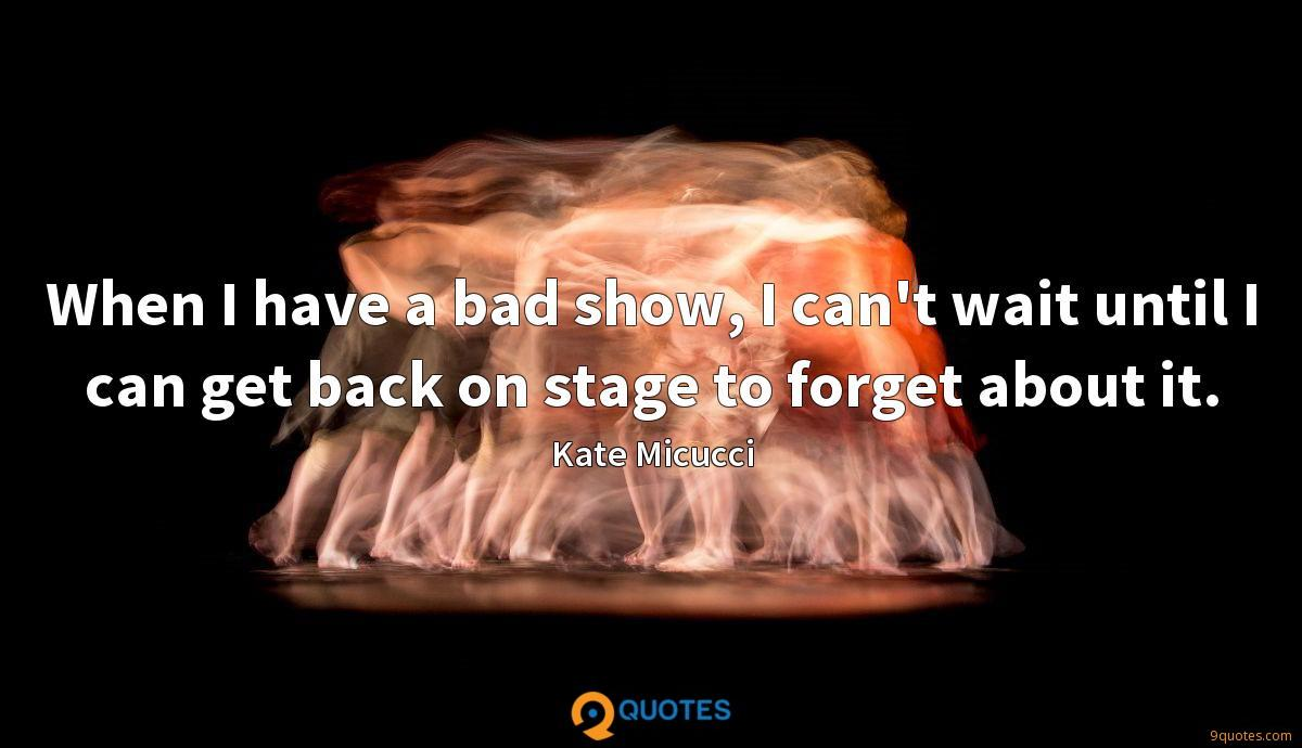When I have a bad show, I can't wait until I can get back on stage to forget about it.