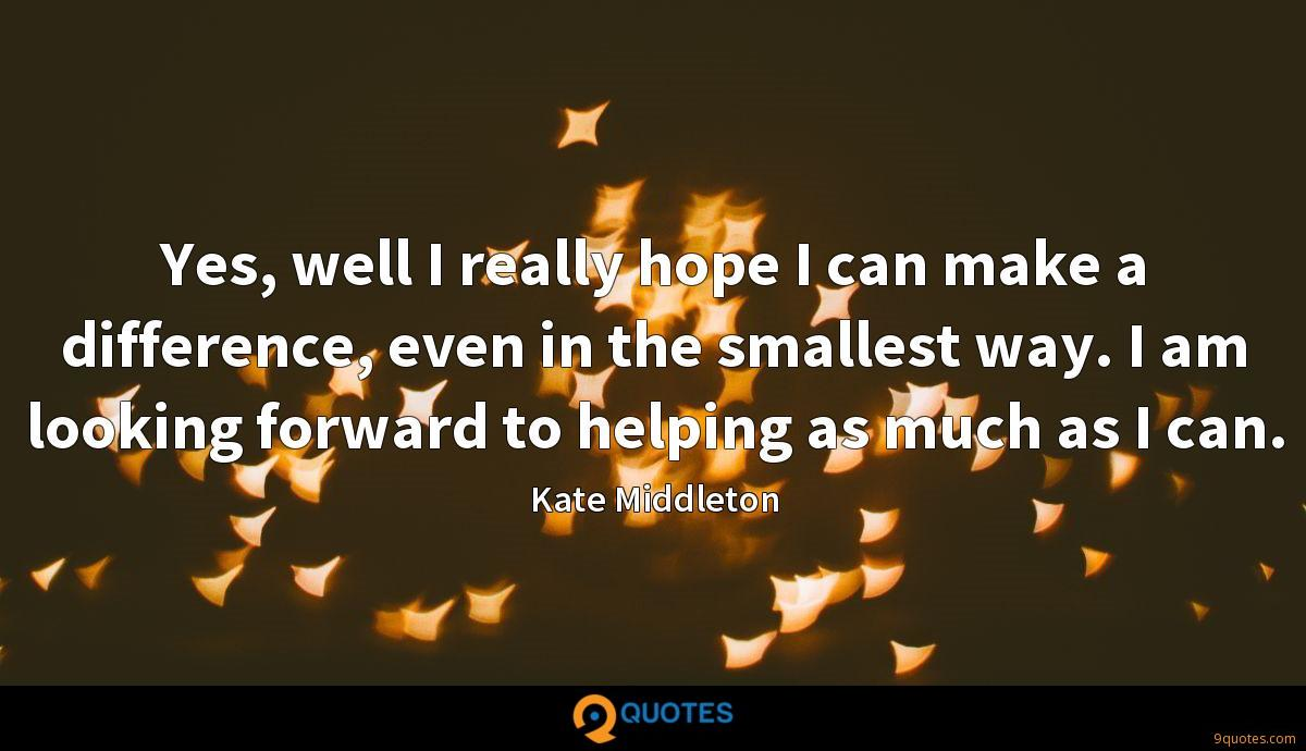 Yes, well I really hope I can make a difference, even in the smallest way. I am looking forward to helping as much as I can.