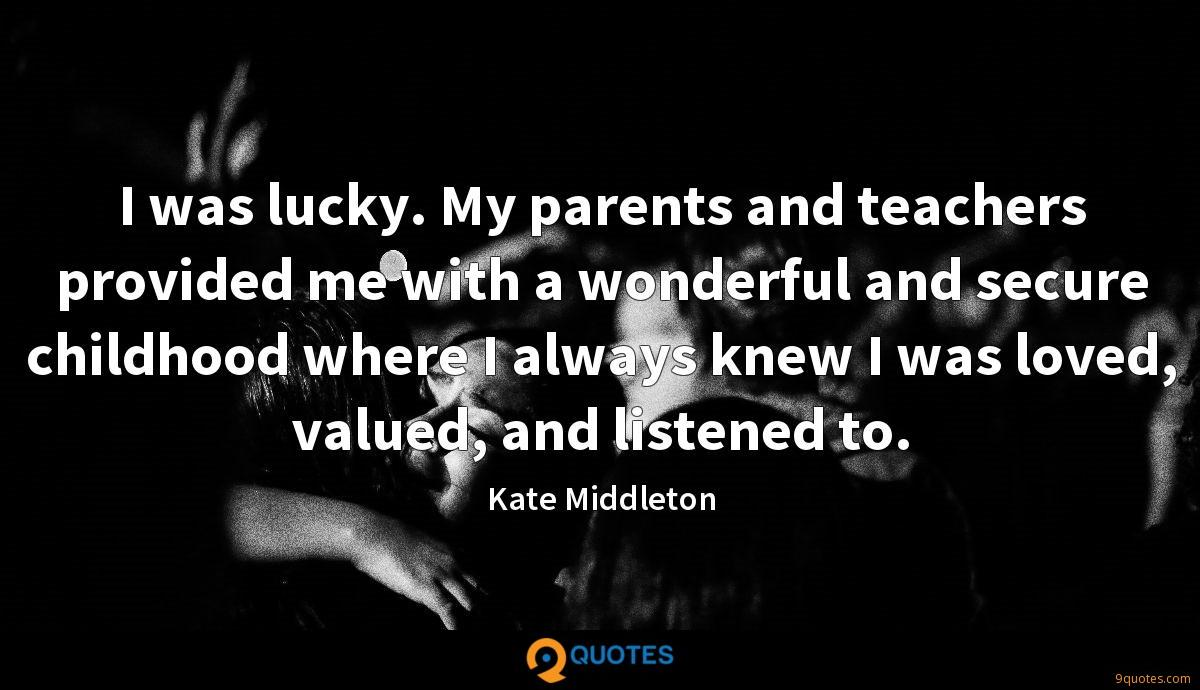 I was lucky. My parents and teachers provided me with a wonderful and secure childhood where I always knew I was loved, valued, and listened to.
