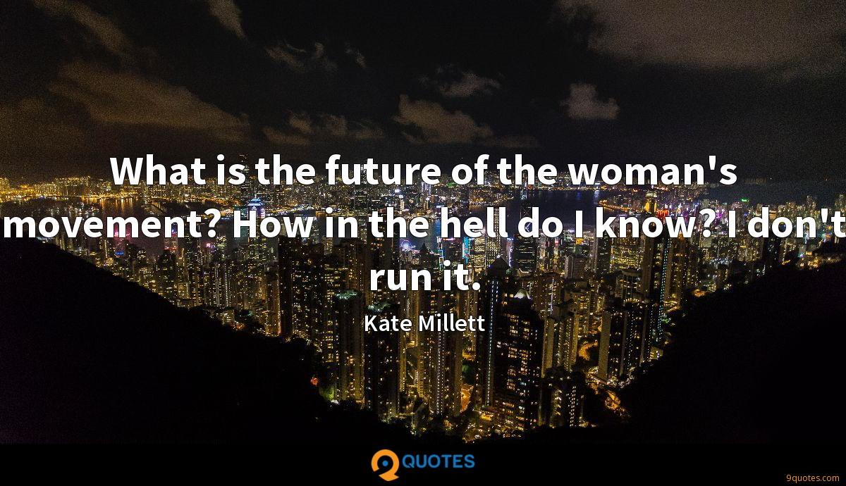 What is the future of the woman's movement? How in the hell do I know? I don't run it.