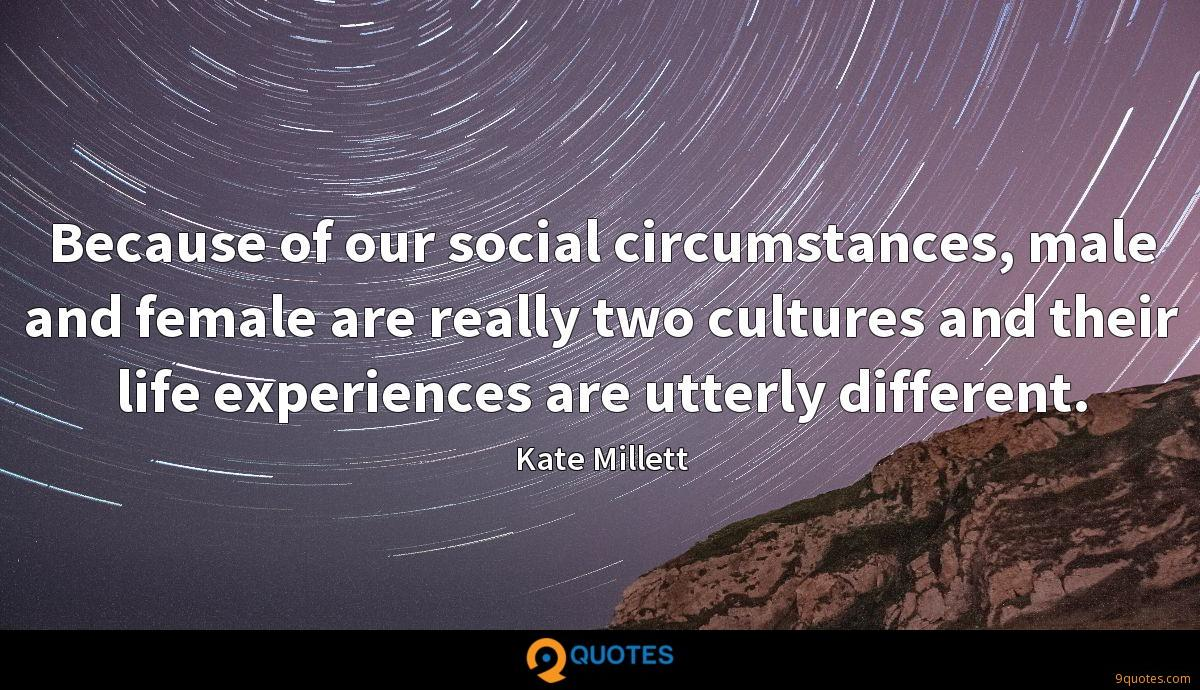 Because of our social circumstances, male and female are really two cultures and their life experiences are utterly different.