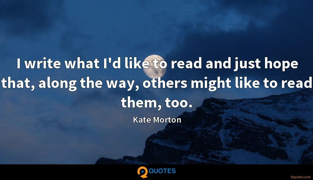 I write what I'd like to read and just hope that, along the way, others might like to read them, too.