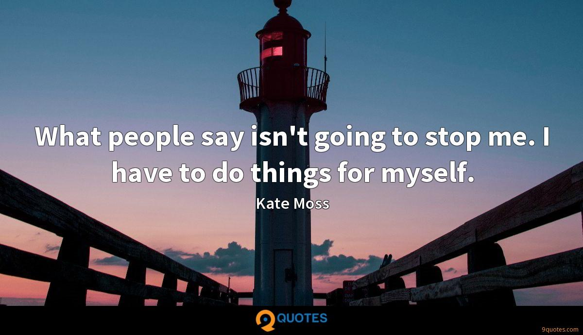 What people say isn't going to stop me. I have to do things for myself.