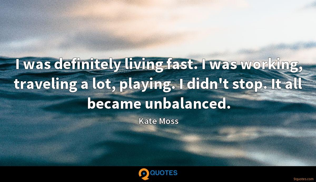 I was definitely living fast. I was working, traveling a lot, playing. I didn't stop. It all became unbalanced.