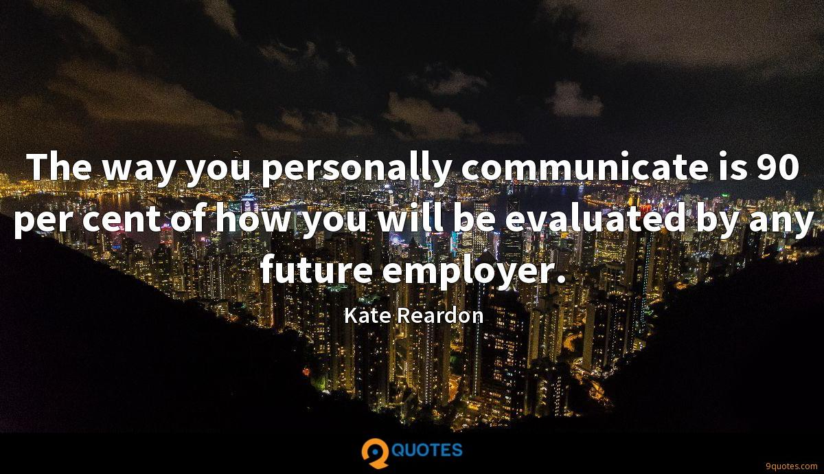 The way you personally communicate is 90 per cent of how you will be evaluated by any future employer.