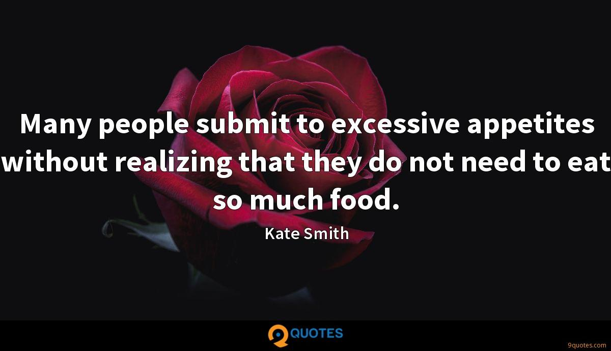 Many people submit to excessive appetites without realizing that they do not need to eat so much food.