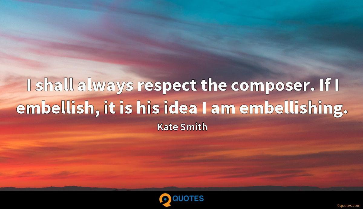 I shall always respect the composer. If I embellish, it is his idea I am embellishing.