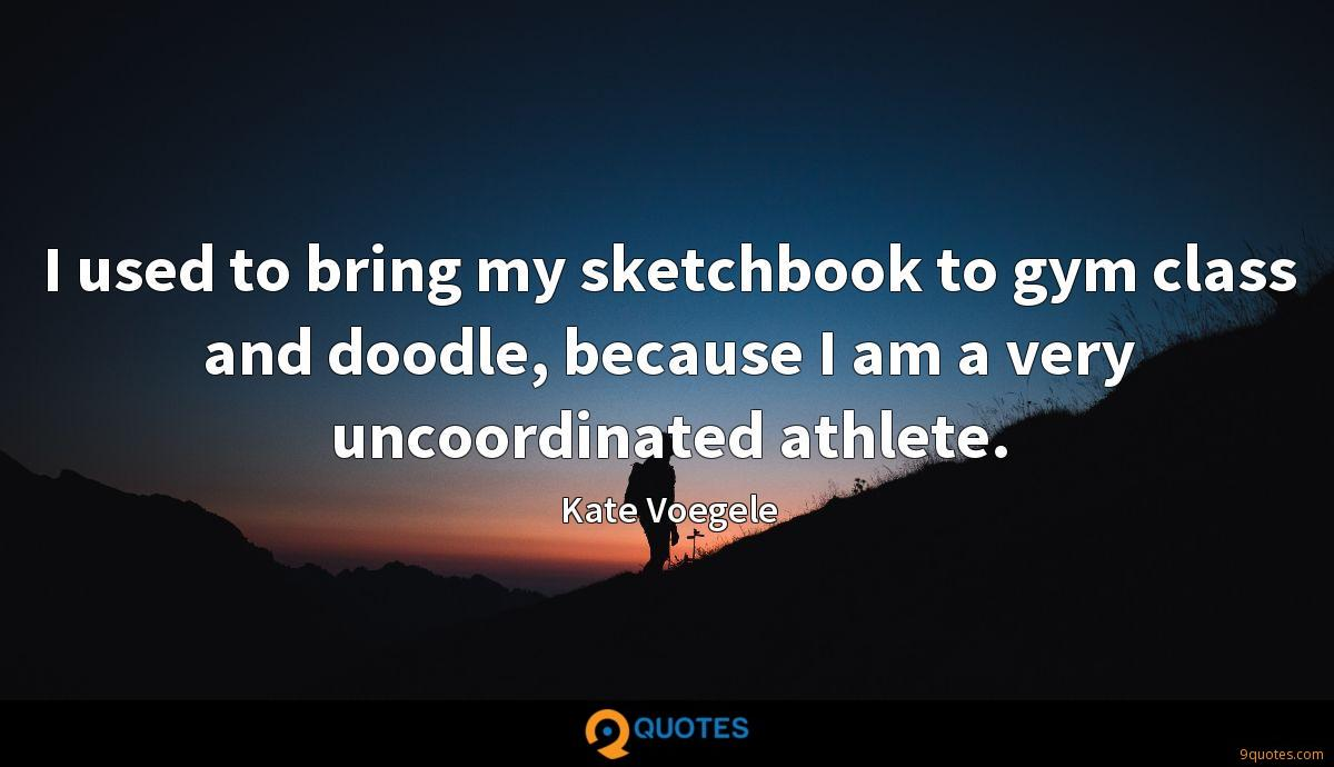 I used to bring my sketchbook to gym class and doodle, because I am a very uncoordinated athlete.