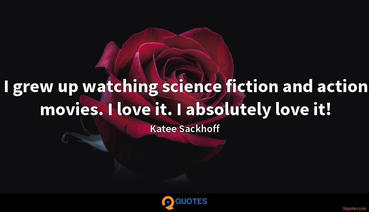 I grew up watching science fiction and action movies. I love it. I absolutely love it!