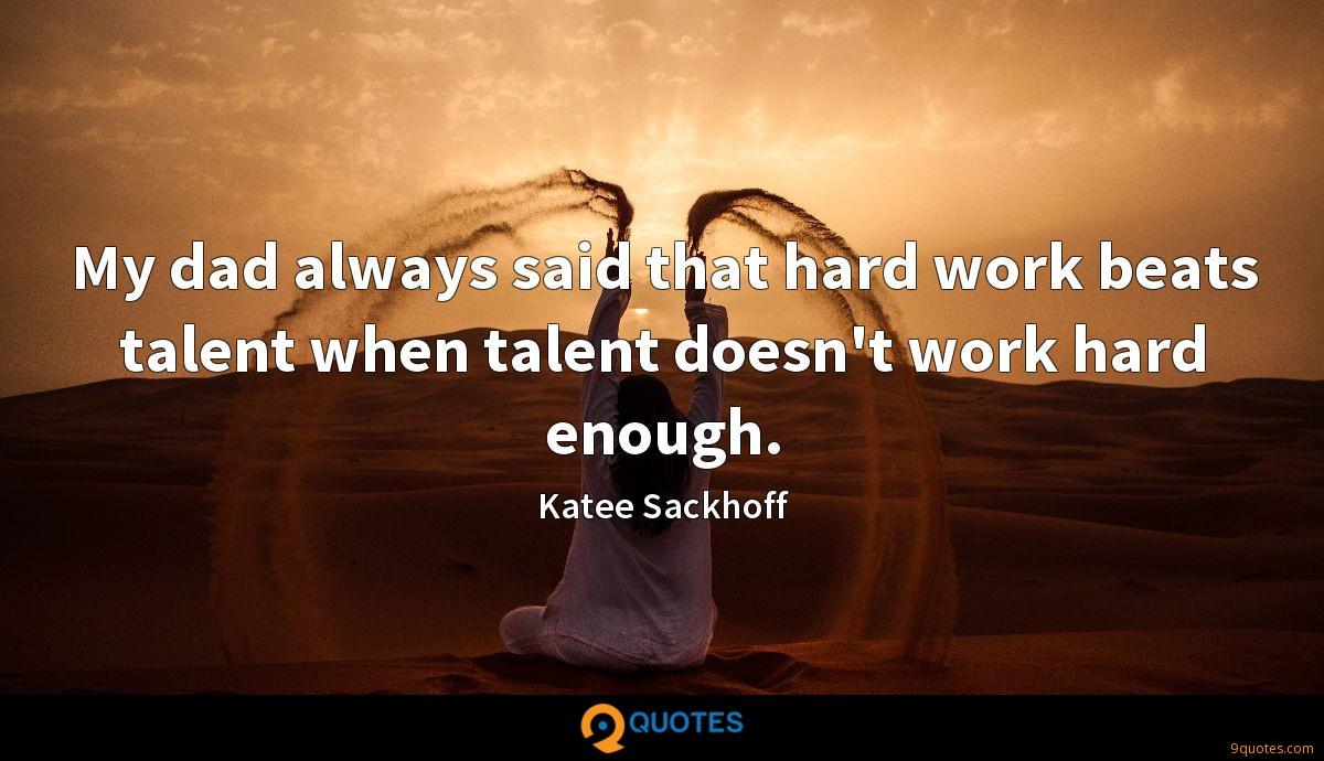 My dad always said that hard work beats talent when talent doesn't work hard enough.