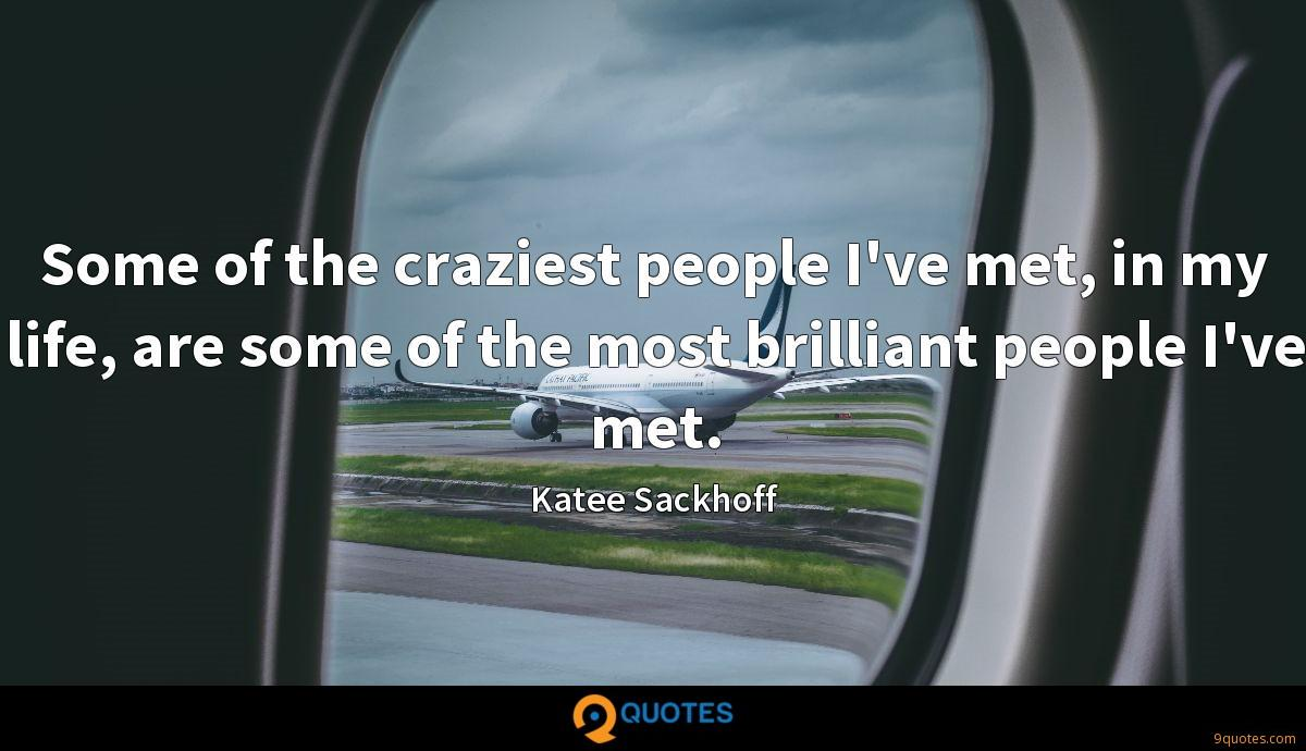Some of the craziest people I've met, in my life, are some of the most brilliant people I've met.