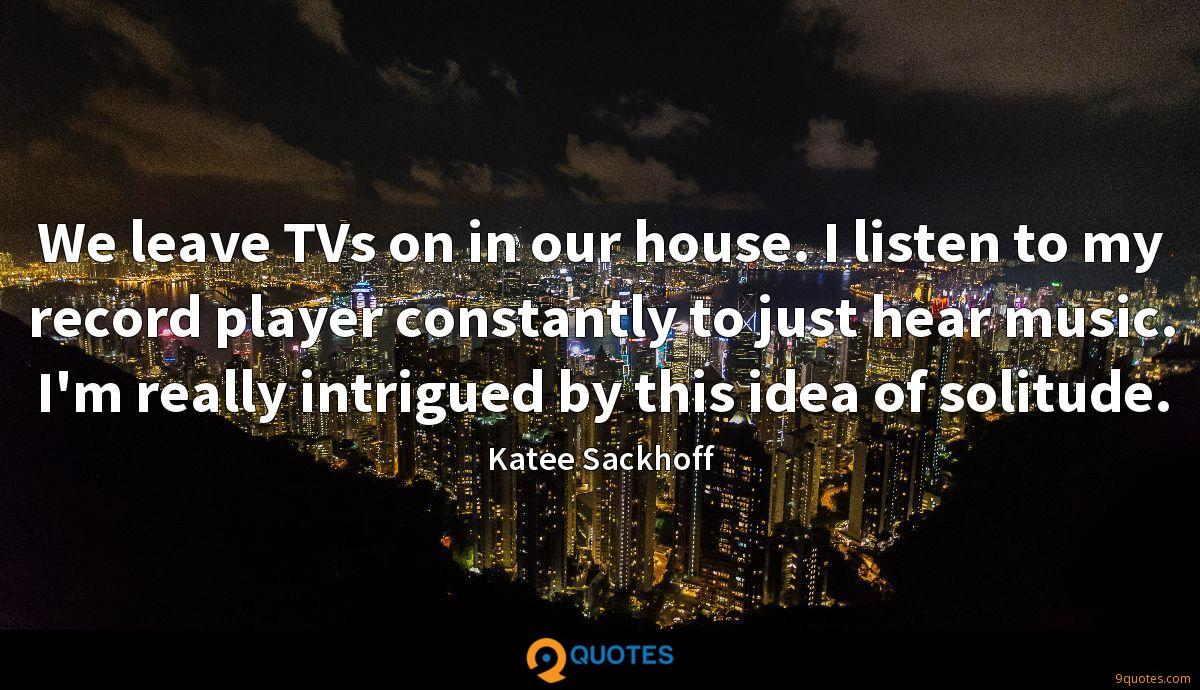 We leave TVs on in our house. I listen to my record player constantly to just hear music. I'm really intrigued by this idea of solitude.