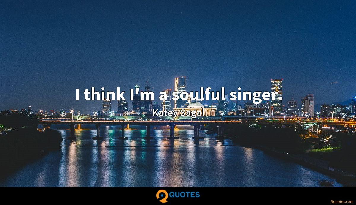 I think I'm a soulful singer.