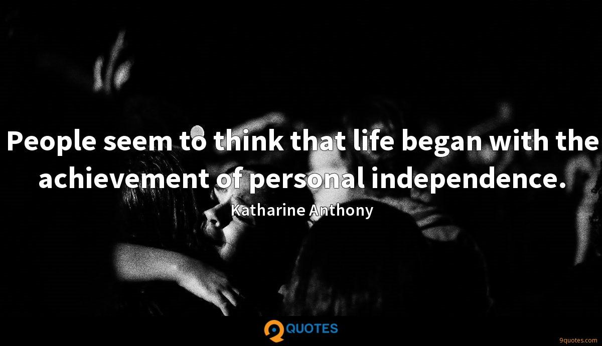 People seem to think that life began with the achievement of personal independence.