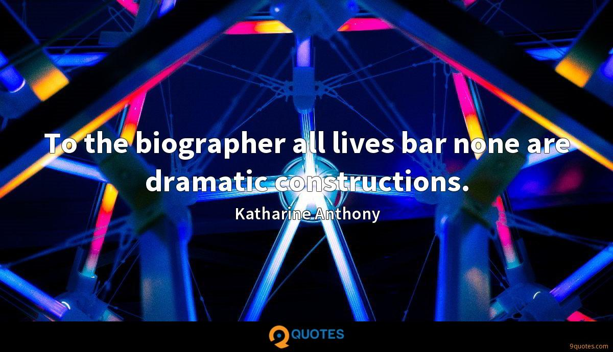 To the biographer all lives bar none are dramatic constructions.