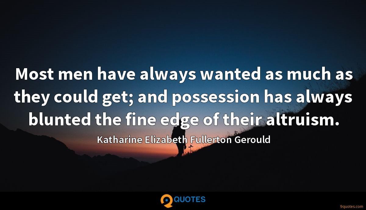 Most men have always wanted as much as they could get; and possession has always blunted the fine edge of their altruism.