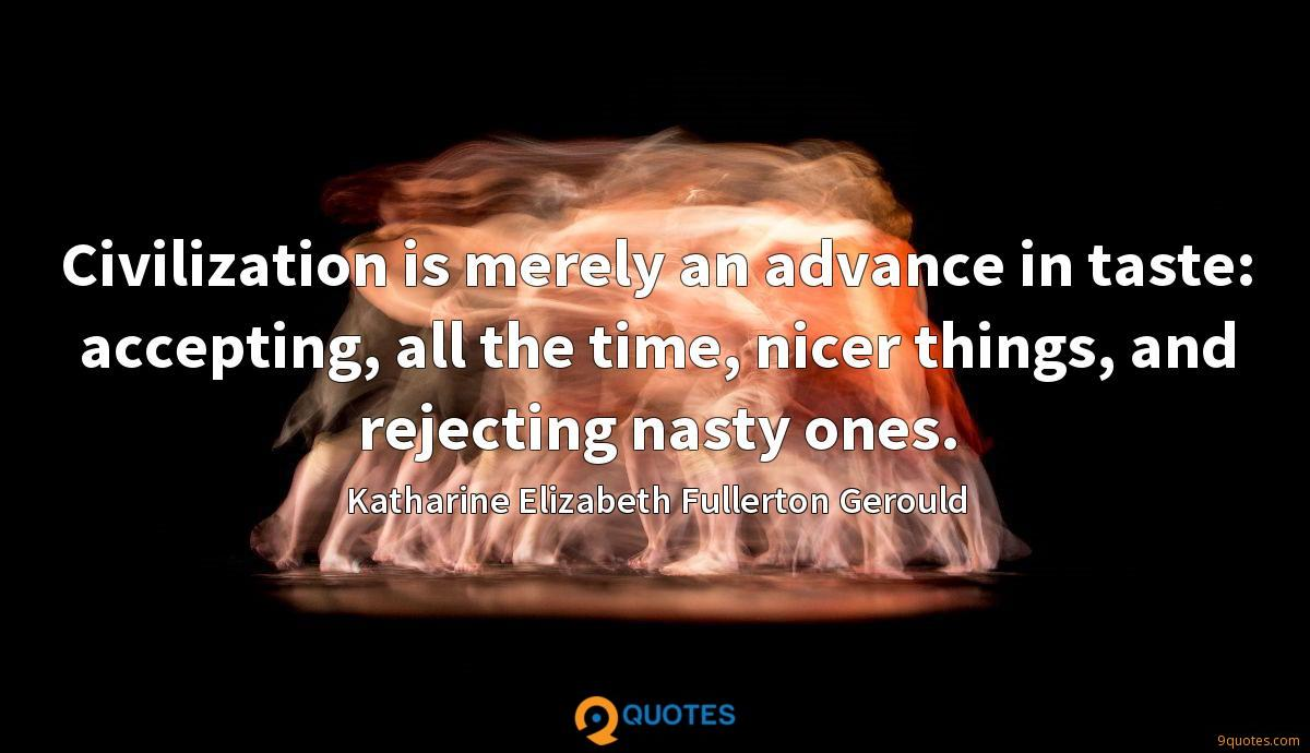 Civilization is merely an advance in taste: accepting, all the time, nicer things, and rejecting nasty ones.