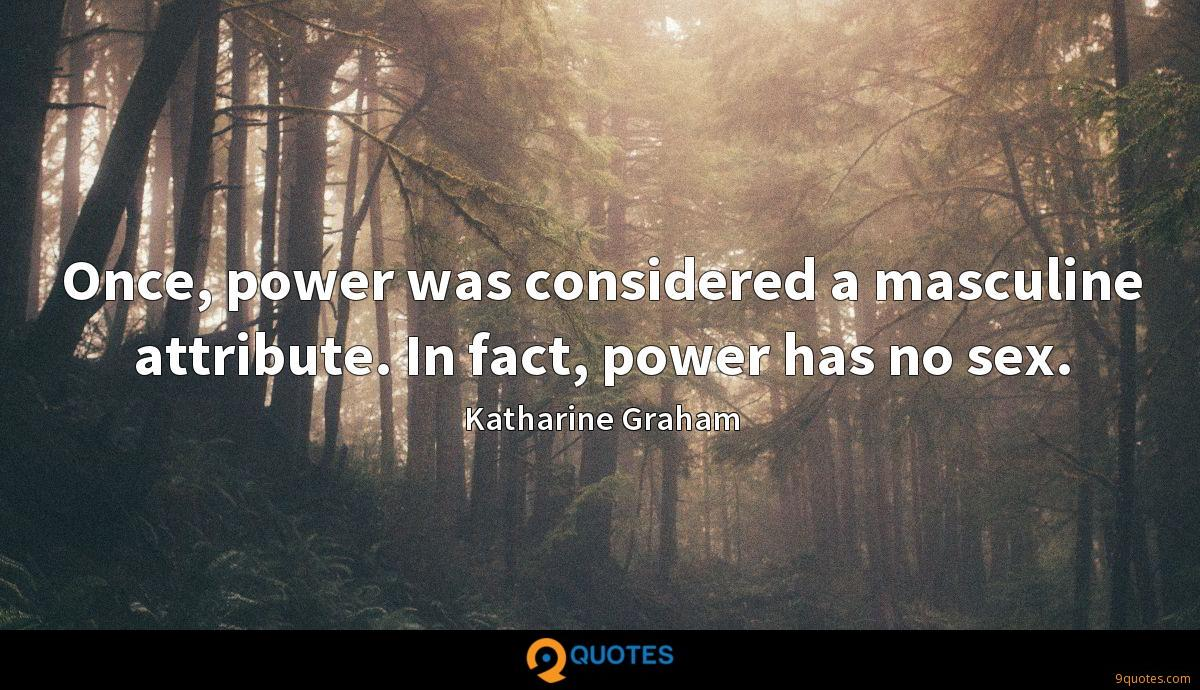 Once, power was considered a masculine attribute. In fact, power has no sex.