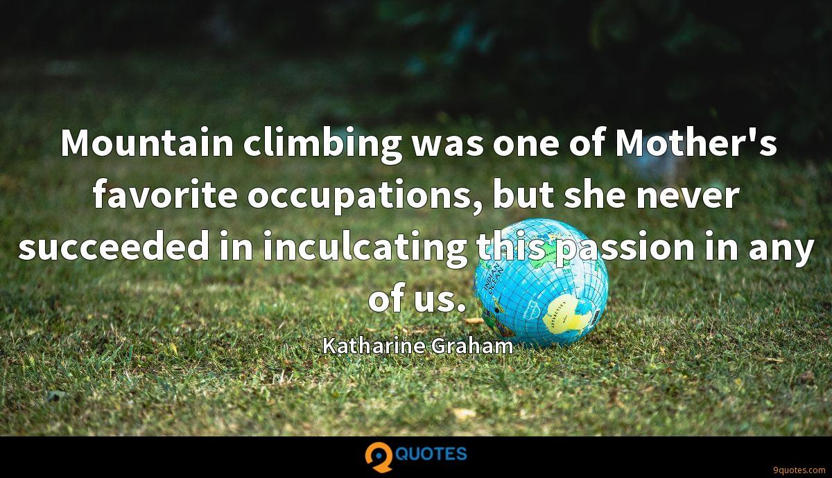 Mountain climbing was one of Mother's favorite occupations, but she never succeeded in inculcating this passion in any of us.